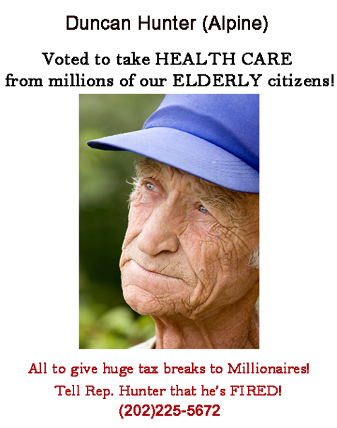 Rep. Duncan Hunter voted to take away life saving HEALTH CARE from millions of elderly San Diego County citizens.  Tell Rep. Hunter he's FIRED!